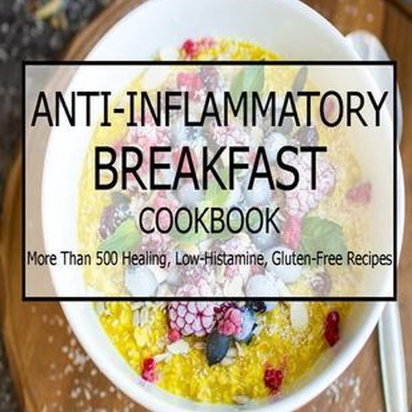 Anti-Inflammatory Breakfast Cookbook: More Than 500 Healing, Low-Histamine, Gluten-Free Recipes